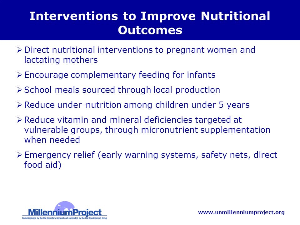 www.unmillenniumproject.org Interventions to Improve Nutritional Outcomes Direct nutritional interventions to pregnant women and lactating mothers Encourage complementary feeding for infants School meals sourced through local production Reduce under-nutrition among children under 5 years Reduce vitamin and mineral deficiencies targeted at vulnerable groups, through micronutrient supplementation when needed Emergency relief (early warning systems, safety nets, direct food aid)
