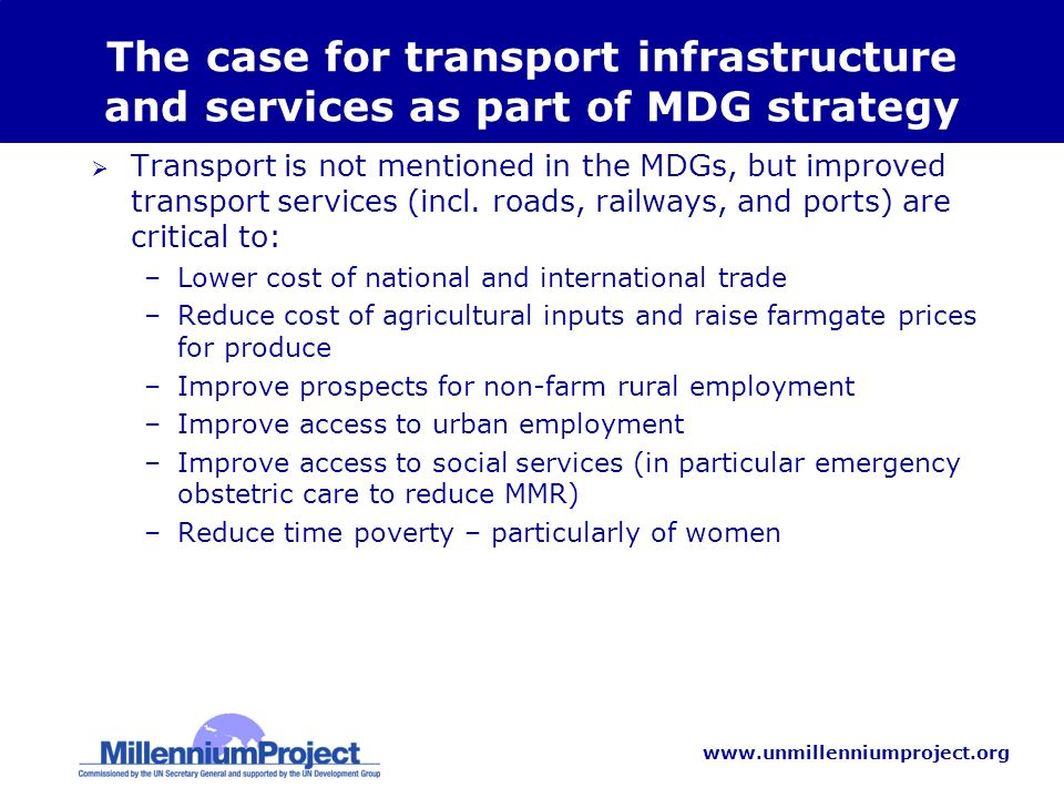 www.unmillenniumproject.org The case for transport infrastructure and services as part of MDG strategy Transport is not mentioned in the MDGs, but improved transport services (incl.