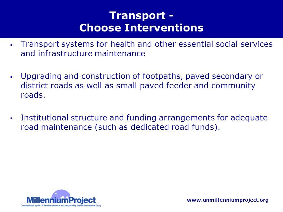 www.unmillenniumproject.org Transport - Choose Interventions Transport systems for health and other essential social services and infrastructure maintenance Upgrading and construction of footpaths, paved secondary or district roads as well as small paved feeder and community roads.