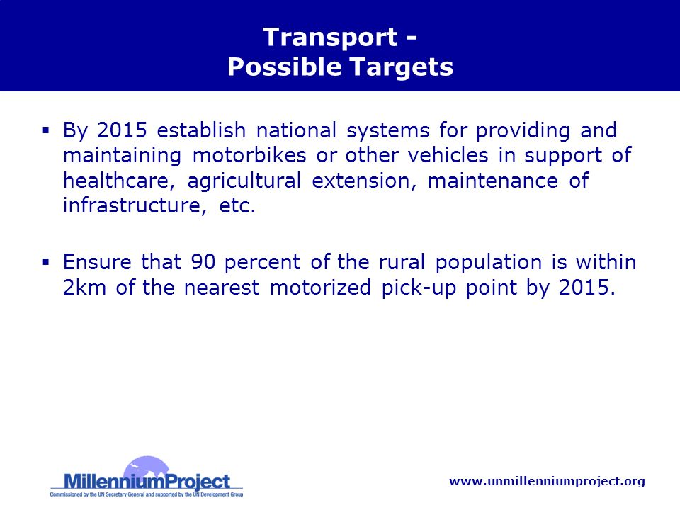 www.unmillenniumproject.org Transport - Possible Targets By 2015 establish national systems for providing and maintaining motorbikes or other vehicles in support of healthcare, agricultural extension, maintenance of infrastructure, etc.