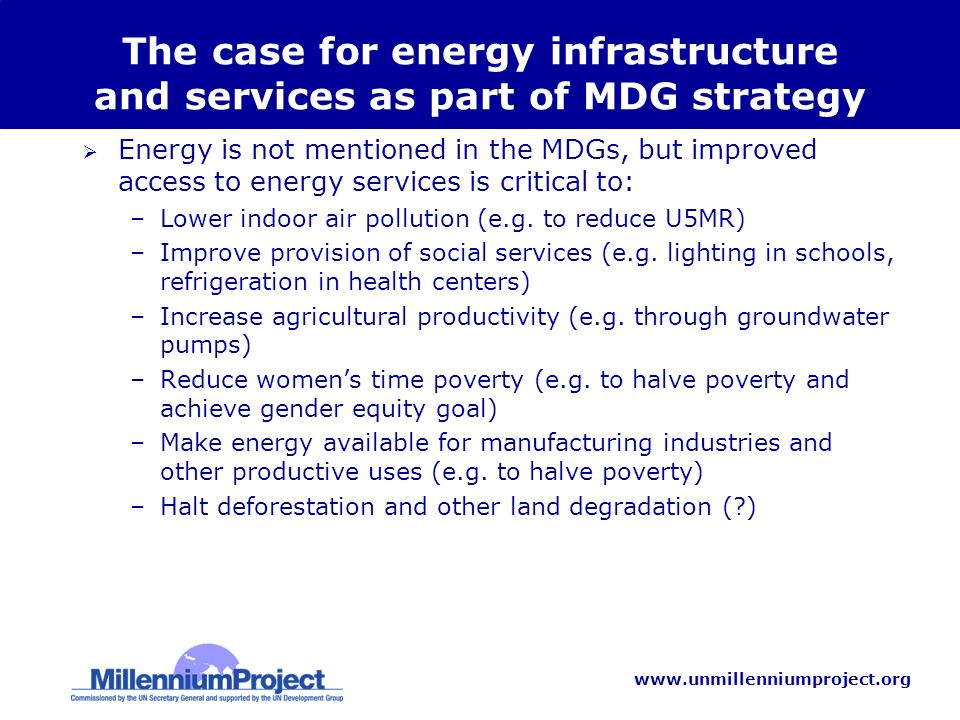 www.unmillenniumproject.org The case for energy infrastructure and services as part of MDG strategy Energy is not mentioned in the MDGs, but improved access to energy services is critical to: –Lower indoor air pollution (e.g.