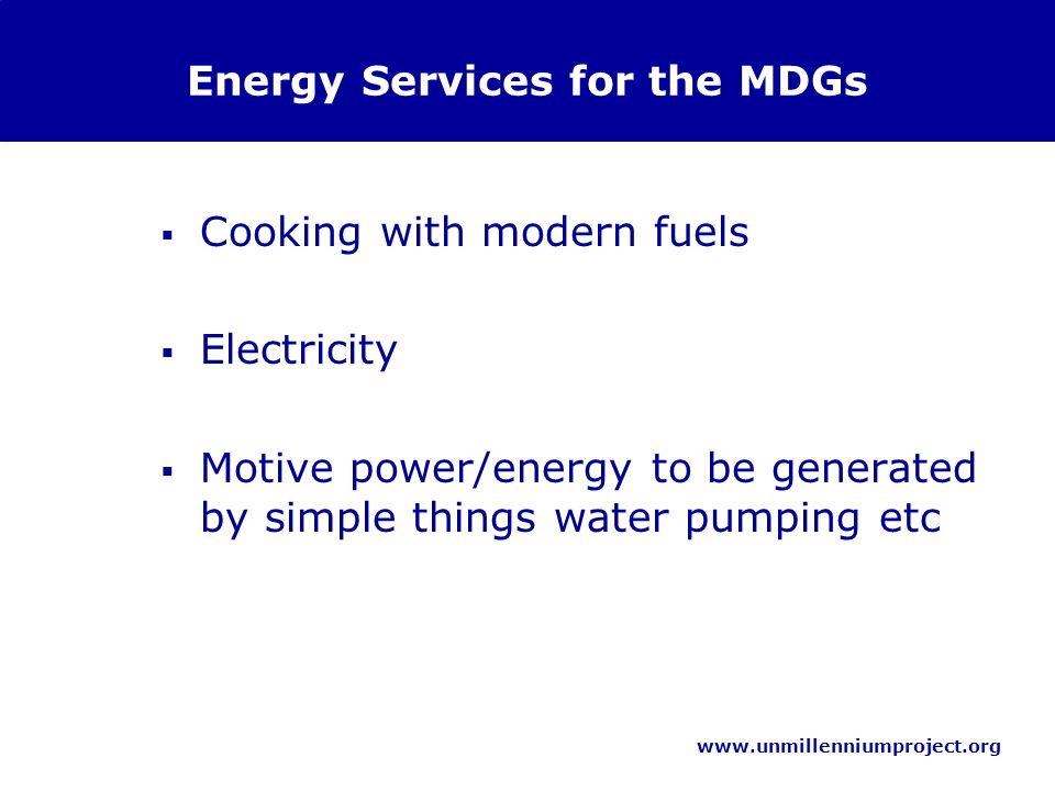 www.unmillenniumproject.org Energy Services for the MDGs Cooking with modern fuels Electricity Motive power/energy to be generated by simple things water pumping etc