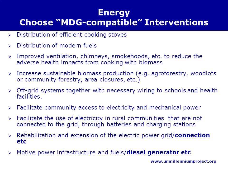 www.unmillenniumproject.org Energy Choose MDG-compatible Interventions Distribution of efficient cooking stoves Distribution of modern fuels Improved ventilation, chimneys, smokehoods, etc.