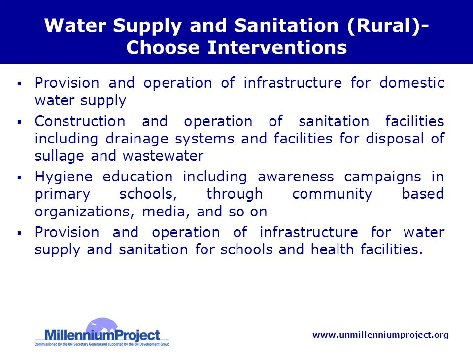 www.unmillenniumproject.org Water Supply and Sanitation (Rural)- Choose Interventions Provision and operation of infrastructure for domestic water supply Construction and operation of sanitation facilities including drainage systems and facilities for disposal of sullage and wastewater Hygiene education including awareness campaigns in primary schools, through community based organizations, media, and so on Provision and operation of infrastructure for water supply and sanitation for schools and health facilities.