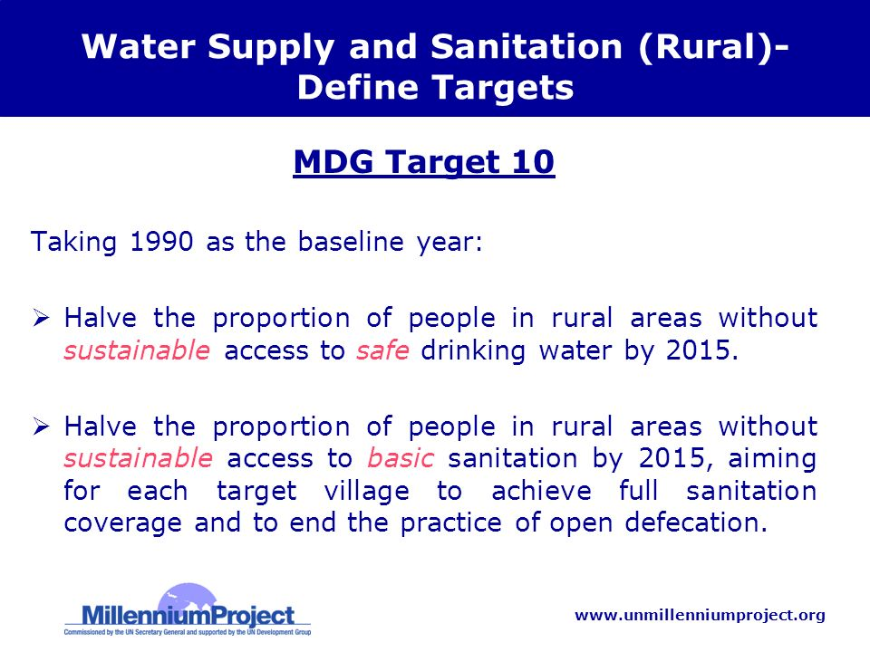 www.unmillenniumproject.org Water Supply and Sanitation (Rural)- Define Targets MDG Target 10 Taking 1990 as the baseline year: Halve the proportion of people in rural areas without sustainable access to safe drinking water by 2015.