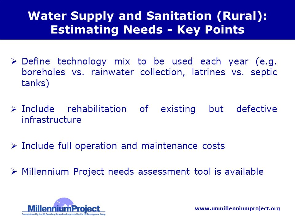 www.unmillenniumproject.org Water Supply and Sanitation (Rural): Estimating Needs - Key Points Define technology mix to be used each year (e.g.
