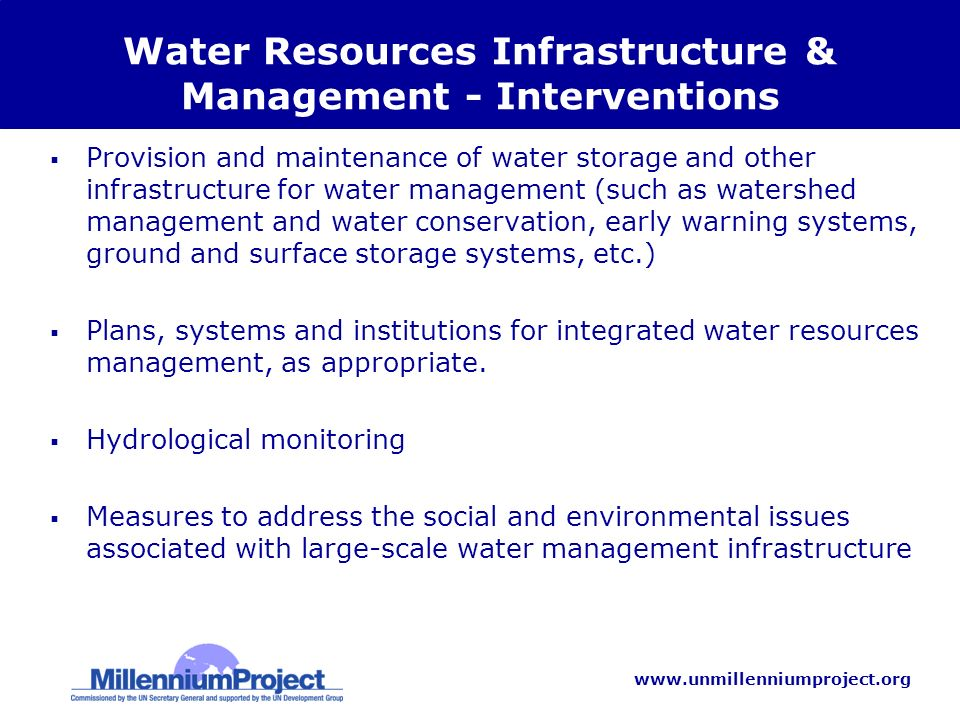 www.unmillenniumproject.org Water Resources Infrastructure & Management - Interventions Provision and maintenance of water storage and other infrastructure for water management (such as watershed management and water conservation, early warning systems, ground and surface storage systems, etc.) Plans, systems and institutions for integrated water resources management, as appropriate.