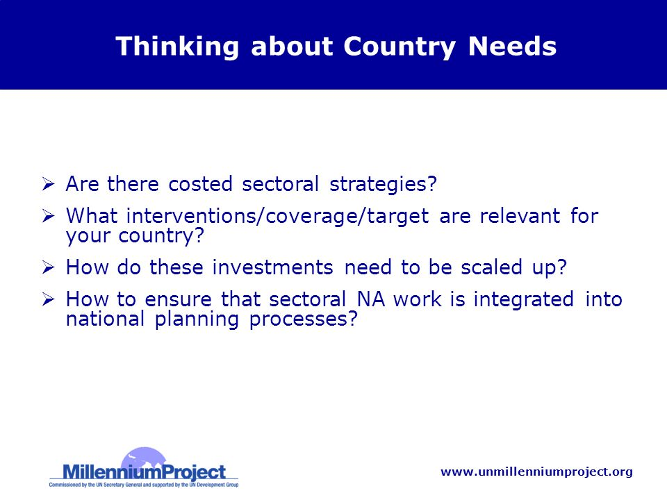 www.unmillenniumproject.org Thinking about Country Needs Are there costed sectoral strategies.