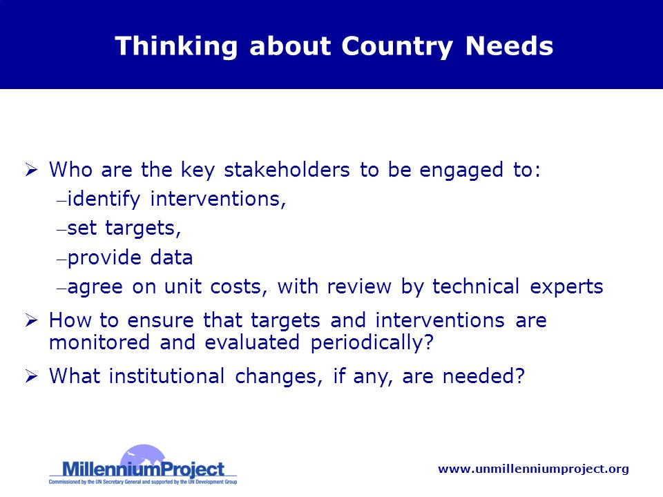 www.unmillenniumproject.org Thinking about Country Needs Who are the key stakeholders to be engaged to: – identify interventions, – set targets, – provide data – agree on unit costs, with review by technical experts How to ensure that targets and interventions are monitored and evaluated periodically.