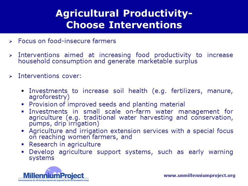 www.unmillenniumproject.org Agricultural Productivity- Choose Interventions Focus on food-insecure farmers Interventions aimed at increasing food productivity to increase household consumption and generate marketable surplus Interventions cover: Investments to increase soil health (e.g.