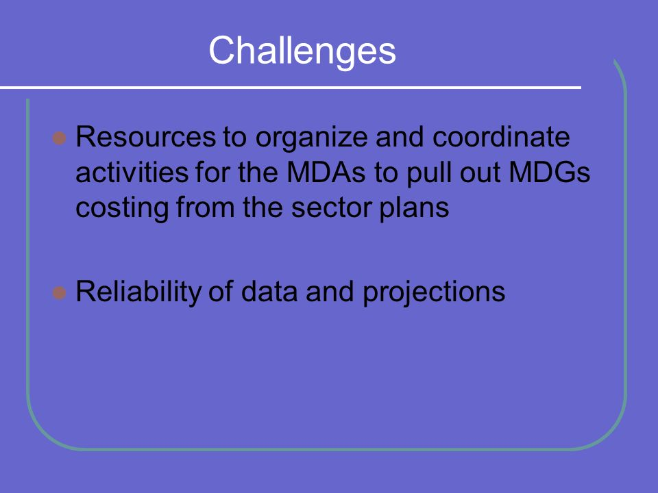 Challenges Resources to organize and coordinate activities for the MDAs to pull out MDGs costing from the sector plans Reliability of data and projections