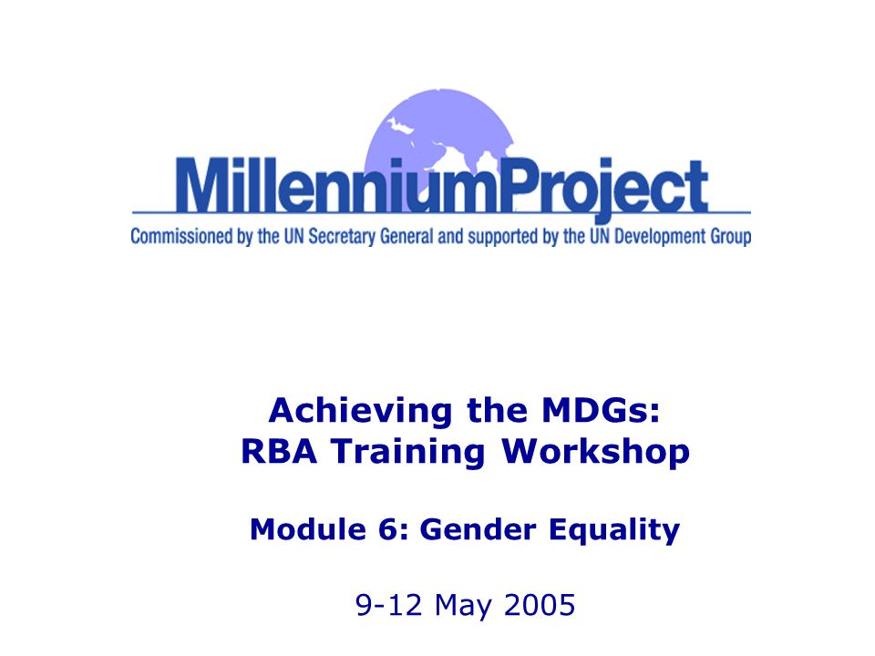 Achieving the MDGs: RBA Training Workshop Module 6: Gender Equality 9-12 May 2005