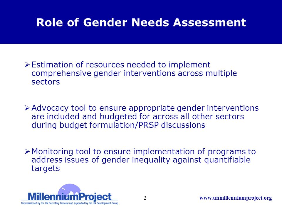 www.unmillenniumproject.org2 Role of Gender Needs Assessment Estimation of resources needed to implement comprehensive gender interventions across multiple sectors Advocacy tool to ensure appropriate gender interventions are included and budgeted for across all other sectors during budget formulation/PRSP discussions Monitoring tool to ensure implementation of programs to address issues of gender inequality against quantifiable targets