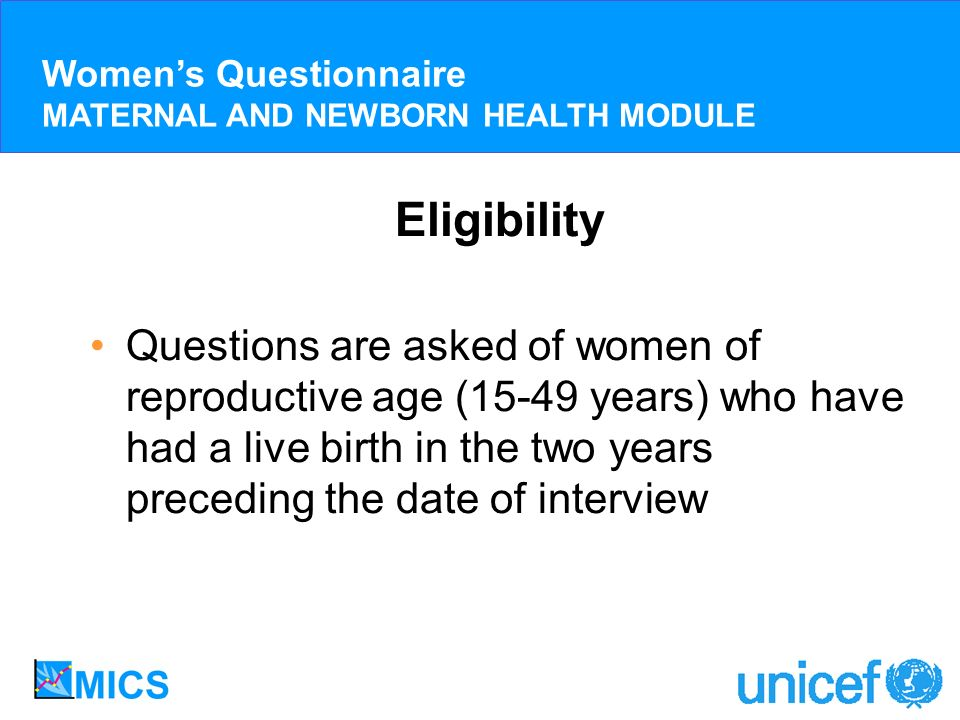 Eligibility Questions are asked of women of reproductive age (15-49 years) who have had a live birth in the two years preceding the date of interview
