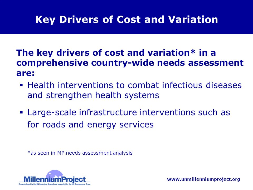 www.unmillenniumproject.org Key Drivers of Cost and Variation The key drivers of cost and variation* in a comprehensive country-wide needs assessment are: Health interventions to combat infectious diseases and strengthen health systems Large-scale infrastructure interventions such as for roads and energy services *as seen in MP needs assessment analysis
