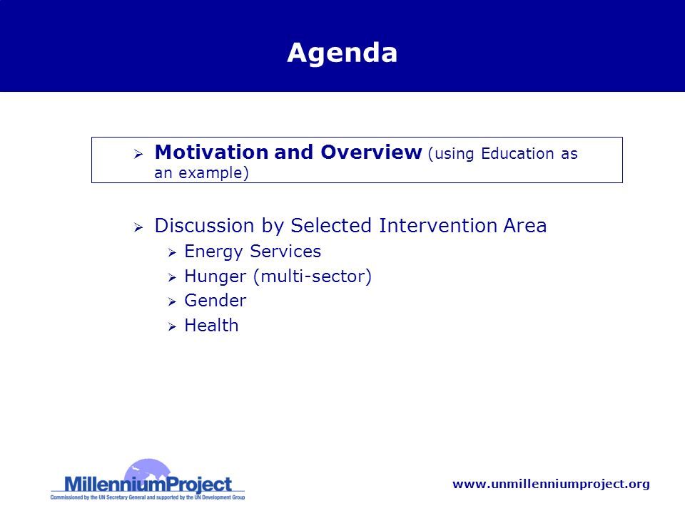 www.unmillenniumproject.org Agenda Motivation and Overview (using Education as an example) Discussion by Selected Intervention Area Energy Services Hunger (multi-sector) Gender Health