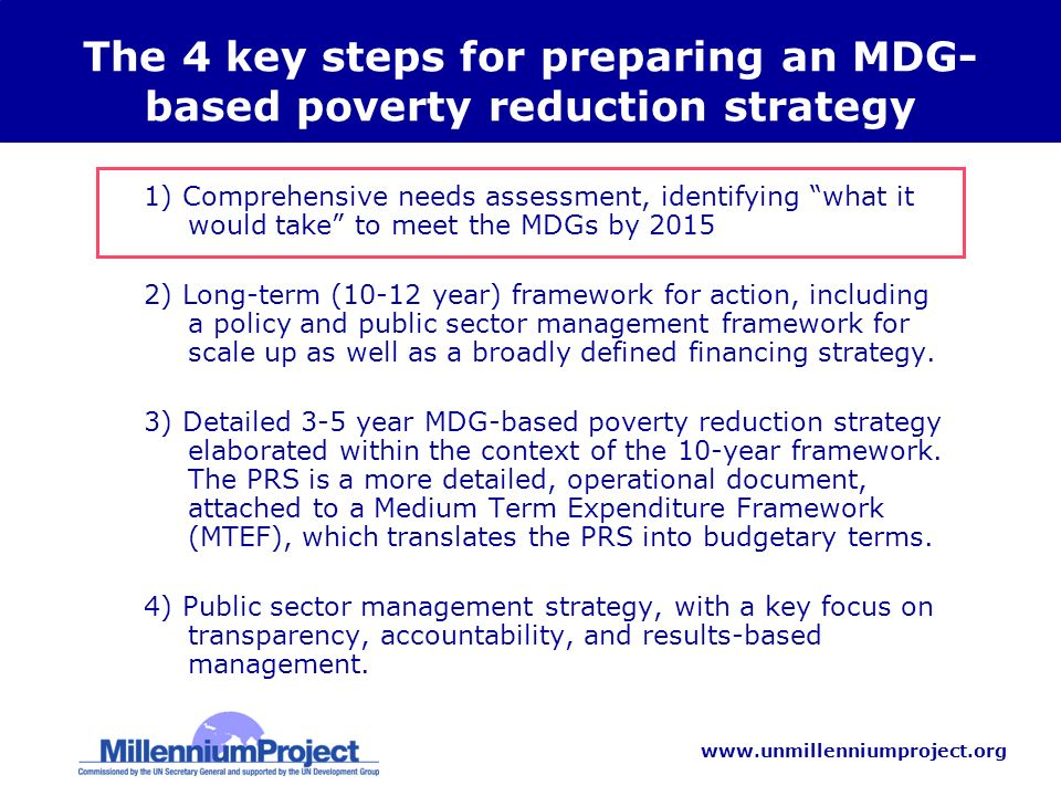 www.unmillenniumproject.org The 4 key steps for preparing an MDG- based poverty reduction strategy 1) Comprehensive needs assessment, identifying what it would take to meet the MDGs by 2015 2) Long-term (10-12 year) framework for action, including a policy and public sector management framework for scale up as well as a broadly defined financing strategy.