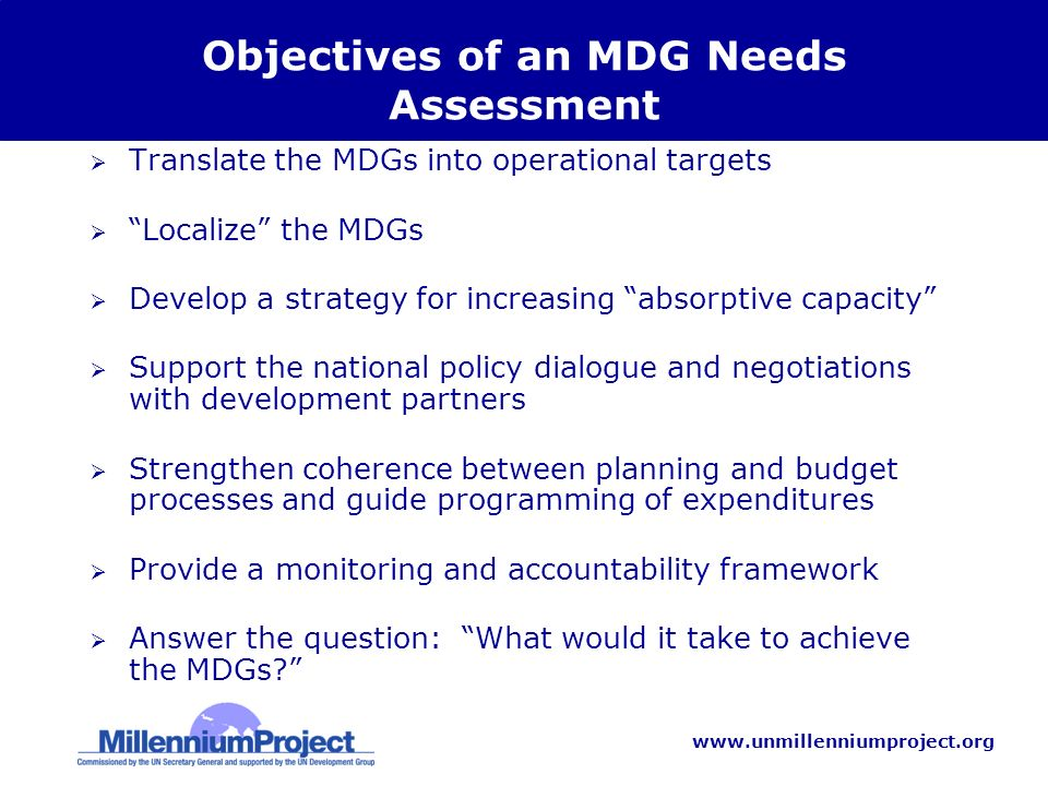 www.unmillenniumproject.org Objectives of an MDG Needs Assessment Translate the MDGs into operational targets Localize the MDGs Develop a strategy for increasing absorptive capacity Support the national policy dialogue and negotiations with development partners Strengthen coherence between planning and budget processes and guide programming of expenditures Provide a monitoring and accountability framework Answer the question: What would it take to achieve the MDGs?