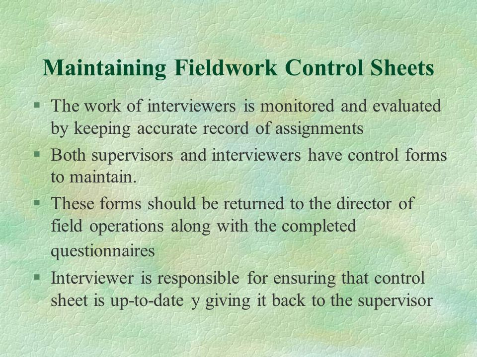 Maintaining Fieldwork Control Sheets §The work of interviewers is monitored and evaluated by keeping accurate record of assignments §Both supervisors