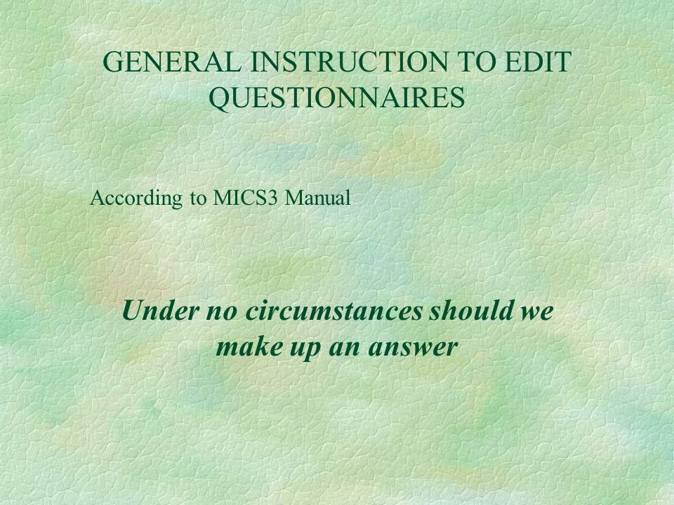 GENERAL INSTRUCTION TO EDIT QUESTIONNAIRES According to MICS3 Manual Under no circumstances should we make up an answer