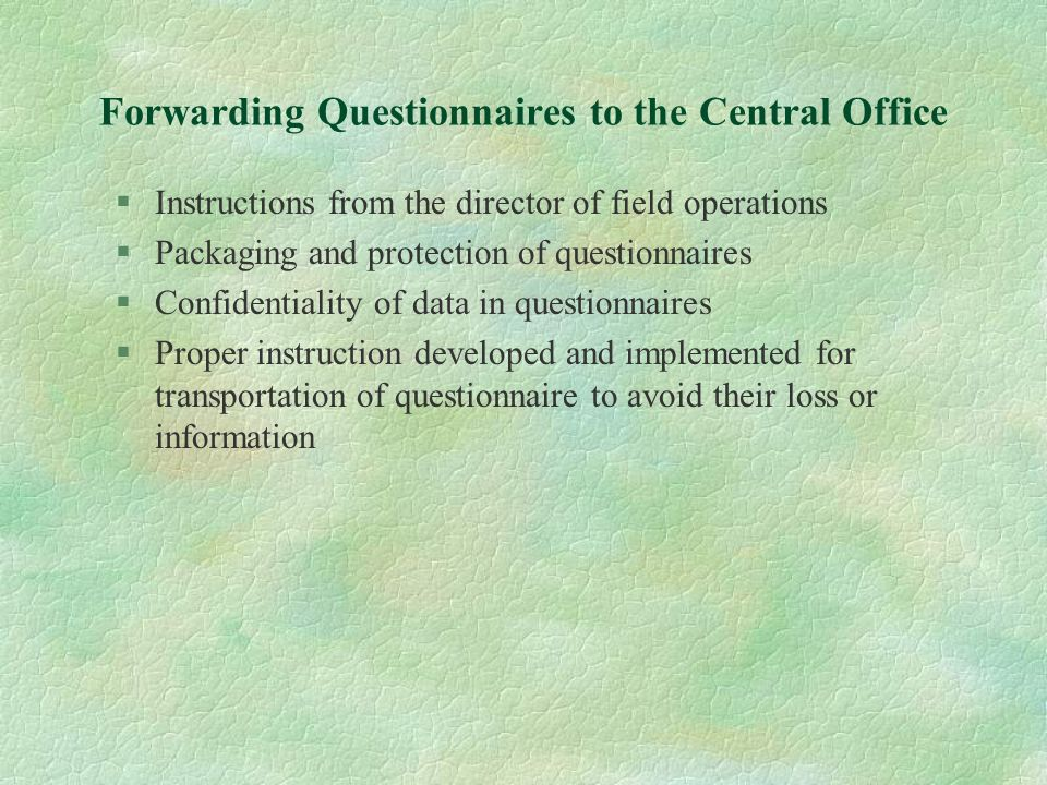 Forwarding Questionnaires to the Central Office §Instructions from the director of field operations §Packaging and protection of questionnaires §Confi