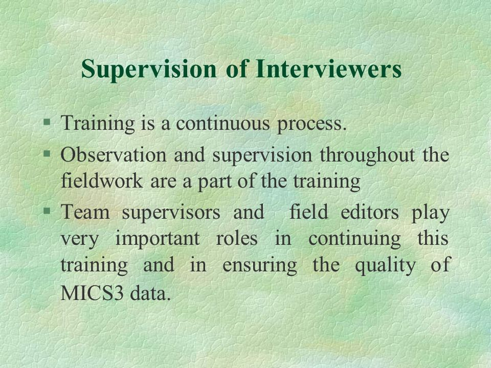Supervision of Interviewers §Training is a continuous process. §Observation and supervision throughout the fieldwork are a part of the training §Team