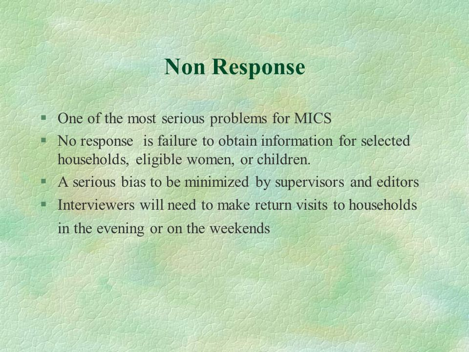 Non Response §One of the most serious problems for MICS §No response is failure to obtain information for selected households, eligible women, or chil