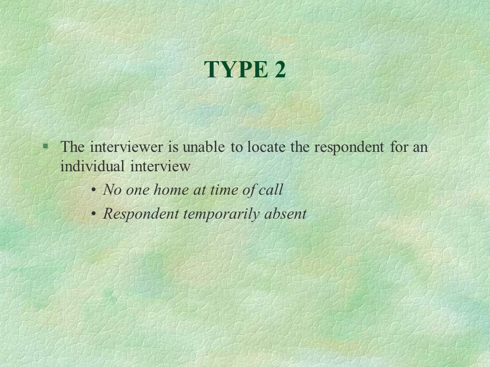 TYPE 2 §The interviewer is unable to locate the respondent for an individual interview No one home at time of call Respondent temporarily absent