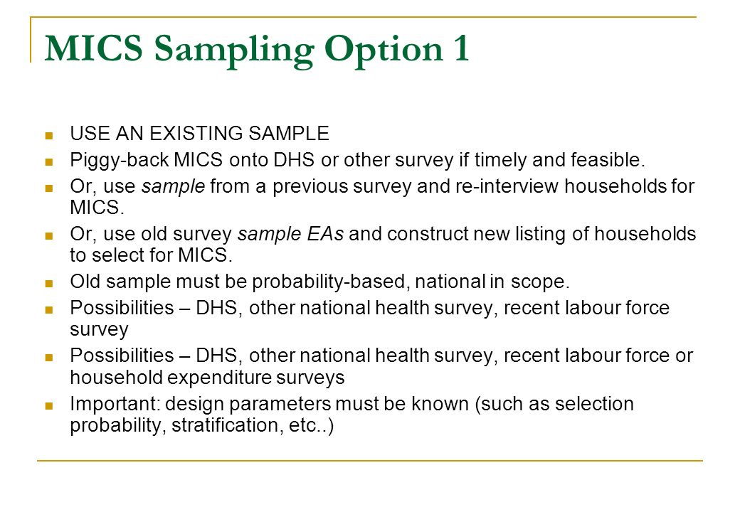 MICS Sampling Option 1 USE AN EXISTING SAMPLE Piggy-back MICS onto DHS or other survey if timely and feasible. Or, use sample from a previous survey a