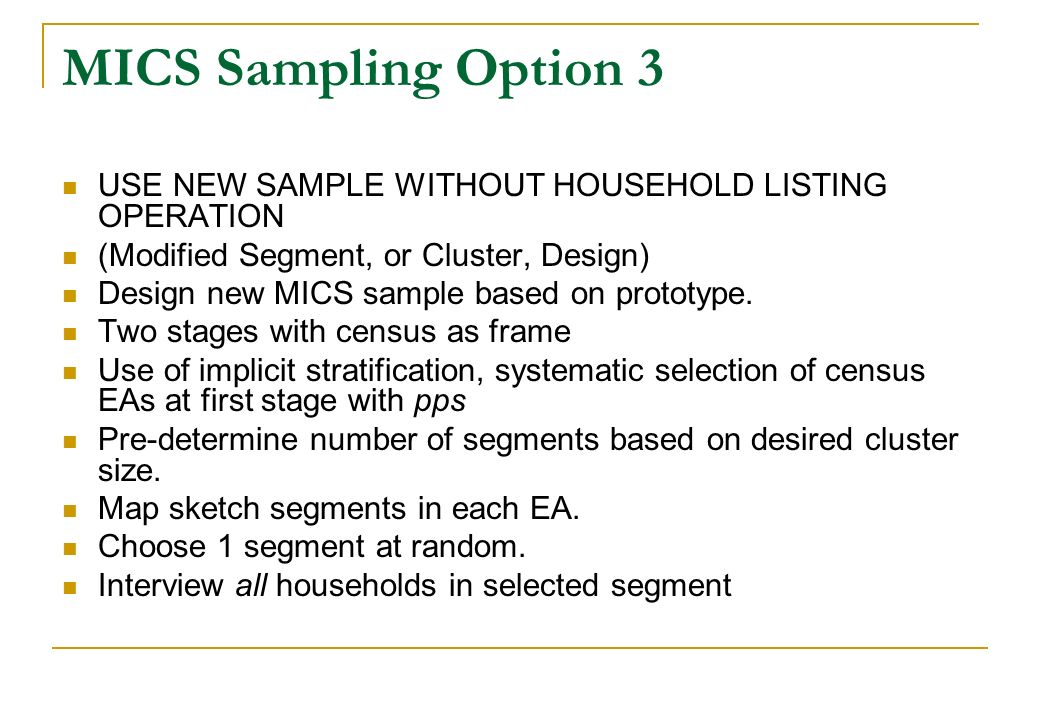 MICS Sampling Option 3 USE NEW SAMPLE WITHOUT HOUSEHOLD LISTING OPERATION (Modified Segment, or Cluster, Design) Design new MICS sample based on proto