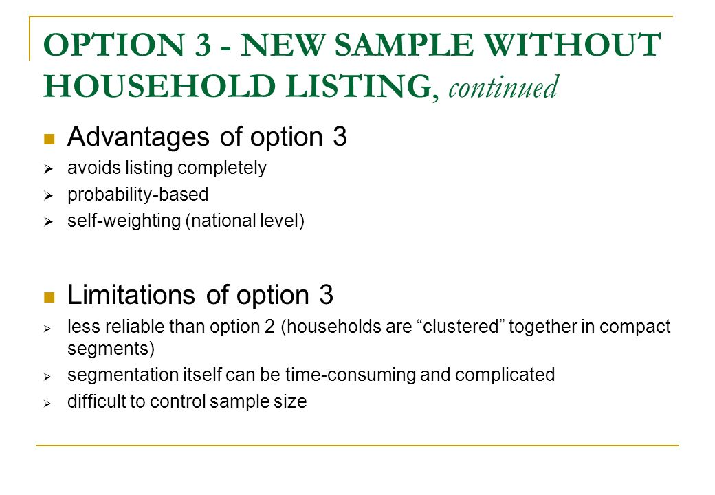 OPTION 3 - NEW SAMPLE WITHOUT HOUSEHOLD LISTING, continued Advantages of option 3 avoids listing completely probability-based self-weighting (national