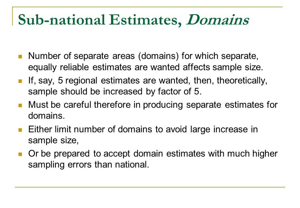 Sub-national Estimates, Domains Number of separate areas (domains) for which separate, equally reliable estimates are wanted affects sample size. If,