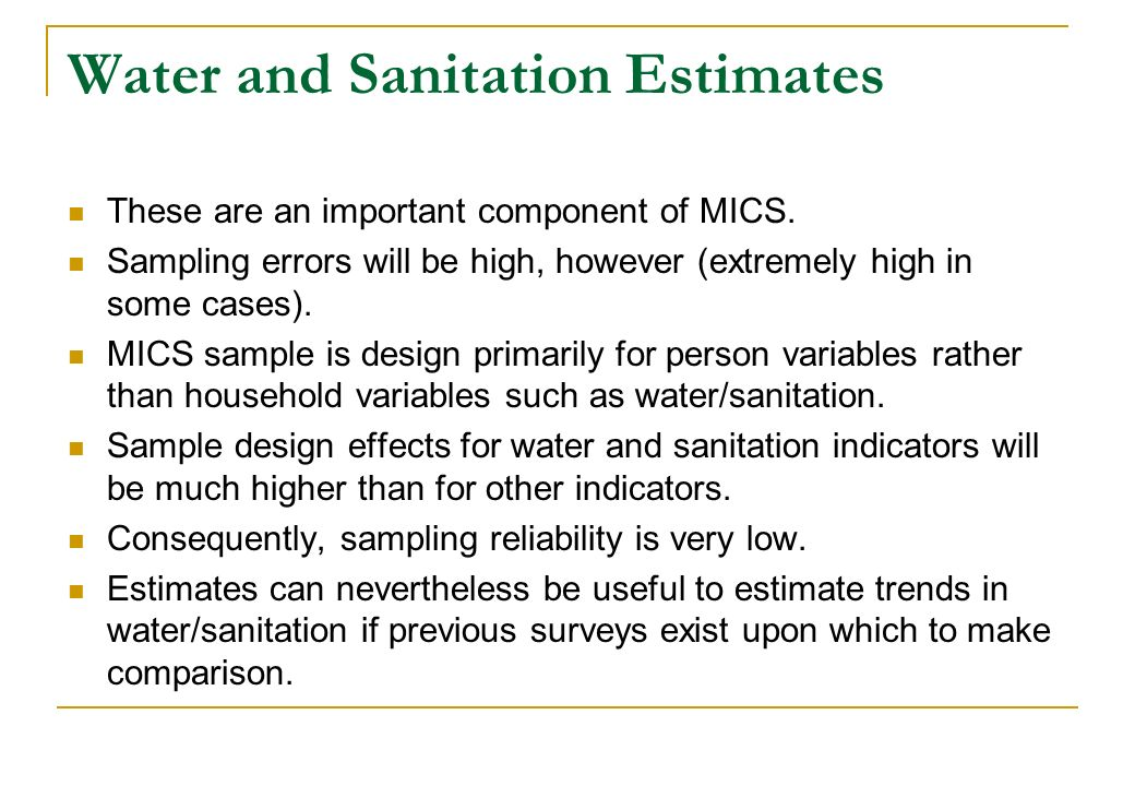 Water and Sanitation Estimates These are an important component of MICS. Sampling errors will be high, however (extremely high in some cases). MICS sa
