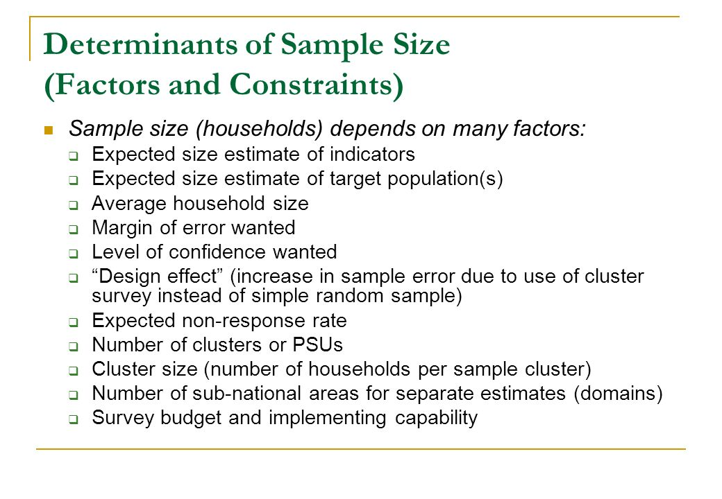 Determinants of Sample Size (Factors and Constraints) Sample size (households) depends on many factors: Expected size estimate of indicators Expected
