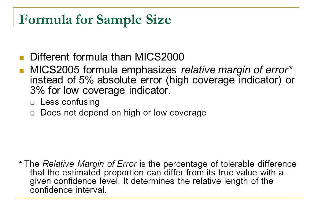 Formula for Sample Size Different formula than MICS2000 MICS2005 formula emphasizes relative margin of error* instead of 5% absolute error (high cover