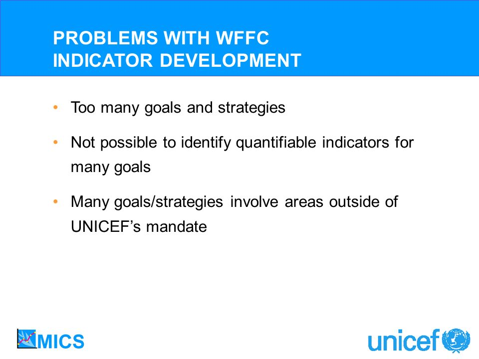 Too many goals and strategies Not possible to identify quantifiable indicators for many goals Many goals/strategies involve areas outside of UNICEFs mandate PROBLEMS WITH WFFC INDICATOR DEVELOPMENT