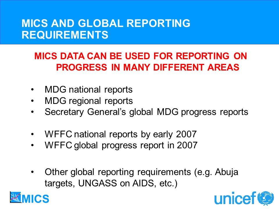 MICS DATA CAN BE USED FOR REPORTING ON PROGRESS IN MANY DIFFERENT AREAS MDG national reports MDG regional reports Secretary Generals global MDG progress reports WFFC national reports by early 2007 WFFC global progress report in 2007 Other global reporting requirements (e.g.