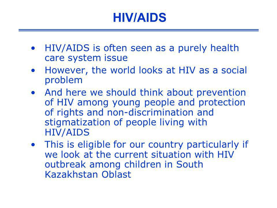 HIV/AIDS is often seen as a purely health care system issue However, the world looks at HIV as a social problem And here we should think about prevent
