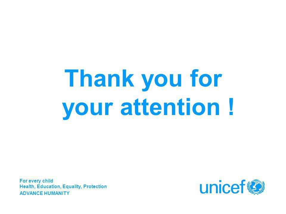 Thank you for your attention ! For every child Health, Education, Equality, Protection ADVANCE HUMANITY