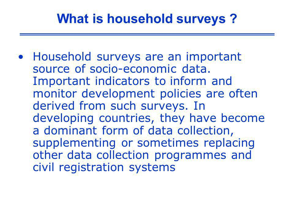 What is household surveys ? Household surveys are an important source of socio-economic data. Important indicators to inform and monitor development p