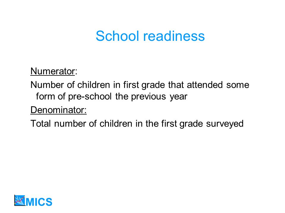 School readiness Numerator: Number of children in first grade that attended some form of pre-school the previous year Denominator: Total number of chi