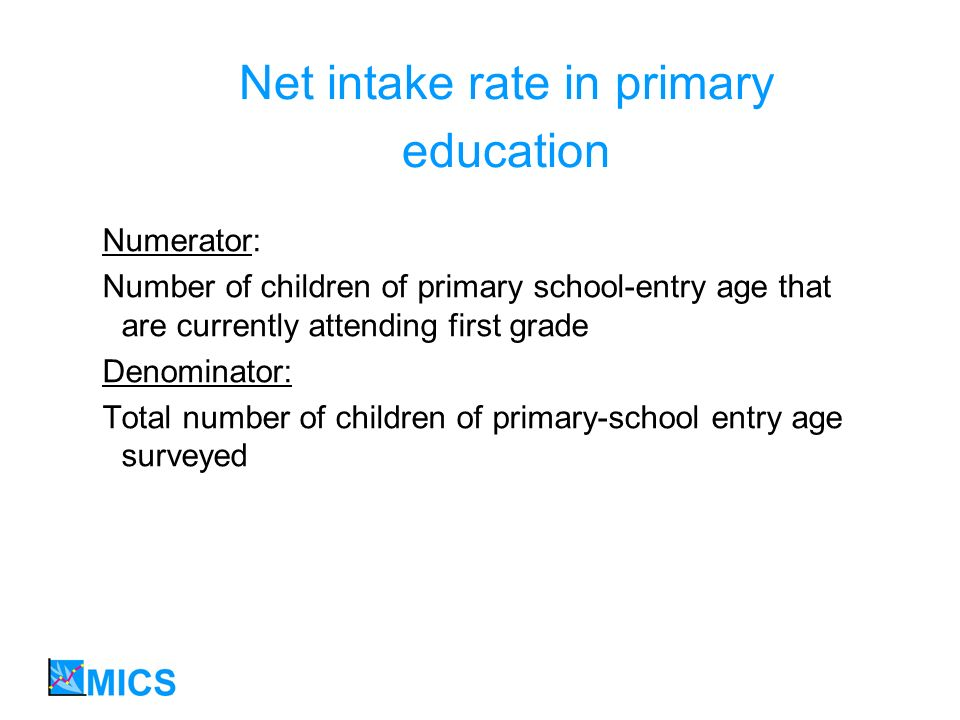 Net intake rate in primary education Numerator: Number of children of primary school-entry age that are currently attending first grade Denominator: Total number of children of primary-school entry age surveyed