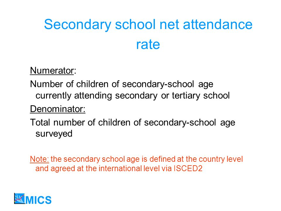 Secondary school net attendance rate Numerator: Number of children of secondary-school age currently attending secondary or tertiary school Denominator: Total number of children of secondary-school age surveyed Note: the secondary school age is defined at the country level and agreed at the international level via ISCED2