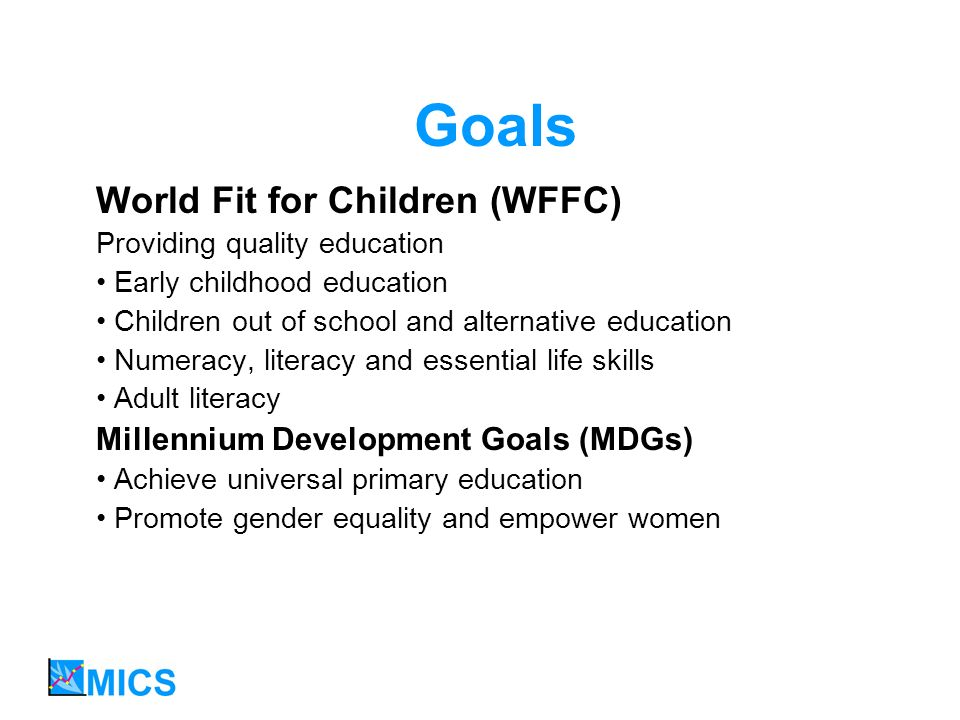 Goals World Fit for Children (WFFC) Providing quality education Early childhood education Children out of school and alternative education Numeracy, literacy and essential life skills Adult literacy Millennium Development Goals (MDGs) Achieve universal primary education Promote gender equality and empower women
