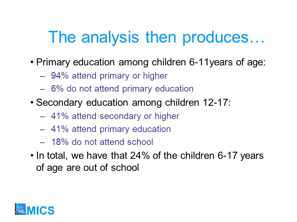 The analysis then produces… Primary education among children 6-11years of age: –94% attend primary or higher –6% do not attend primary education Secondary education among children 12-17: –41% attend secondary or higher –41% attend primary education –18% do not attend school In total, we have that 24% of the children 6-17 years of age are out of school