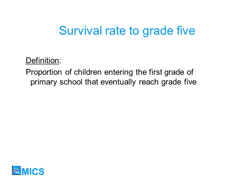 Survival rate to grade five Definition: Proportion of children entering the first grade of primary school that eventually reach grade five