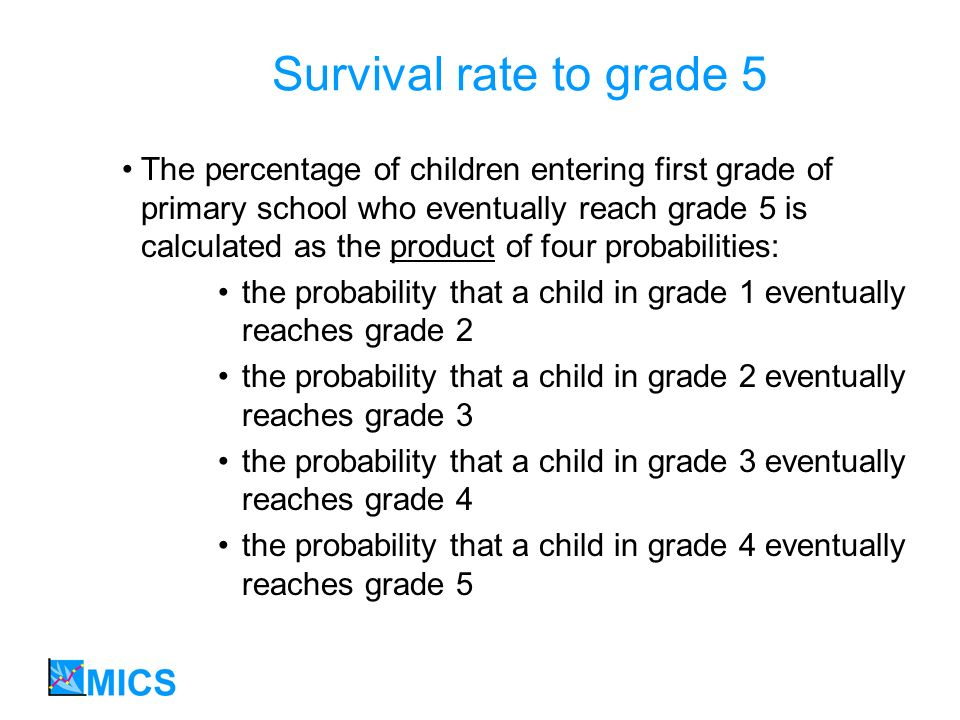 Survival rate to grade 5 The percentage of children entering first grade of primary school who eventually reach grade 5 is calculated as the product o