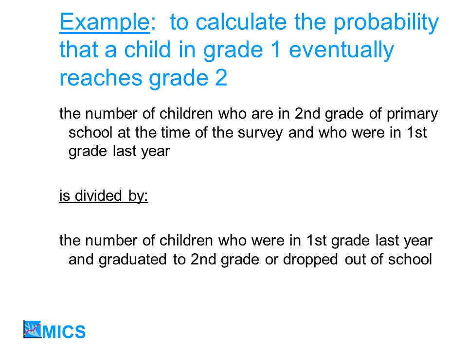 Example: to calculate the probability that a child in grade 1 eventually reaches grade 2 the number of children who are in 2nd grade of primary school at the time of the survey and who were in 1st grade last year is divided by: the number of children who were in 1st grade last year and graduated to 2nd grade or dropped out of school