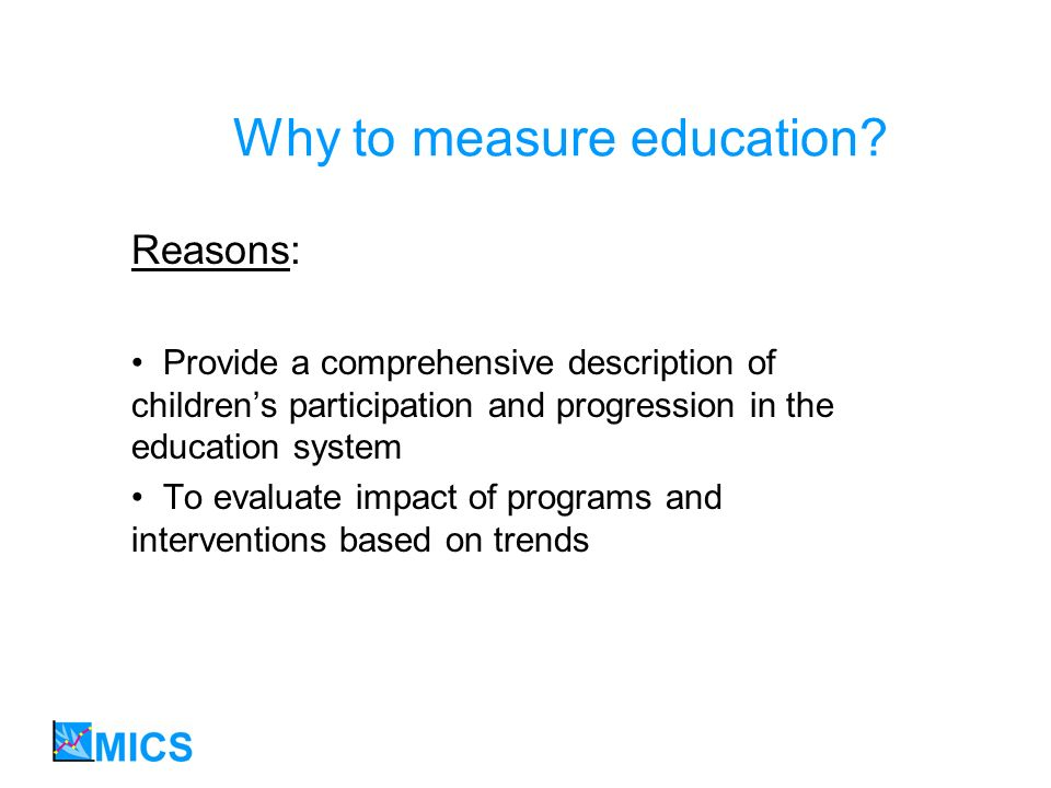 Why to measure education? Reasons: Provide a comprehensive description of childrens participation and progression in the education system To evaluate