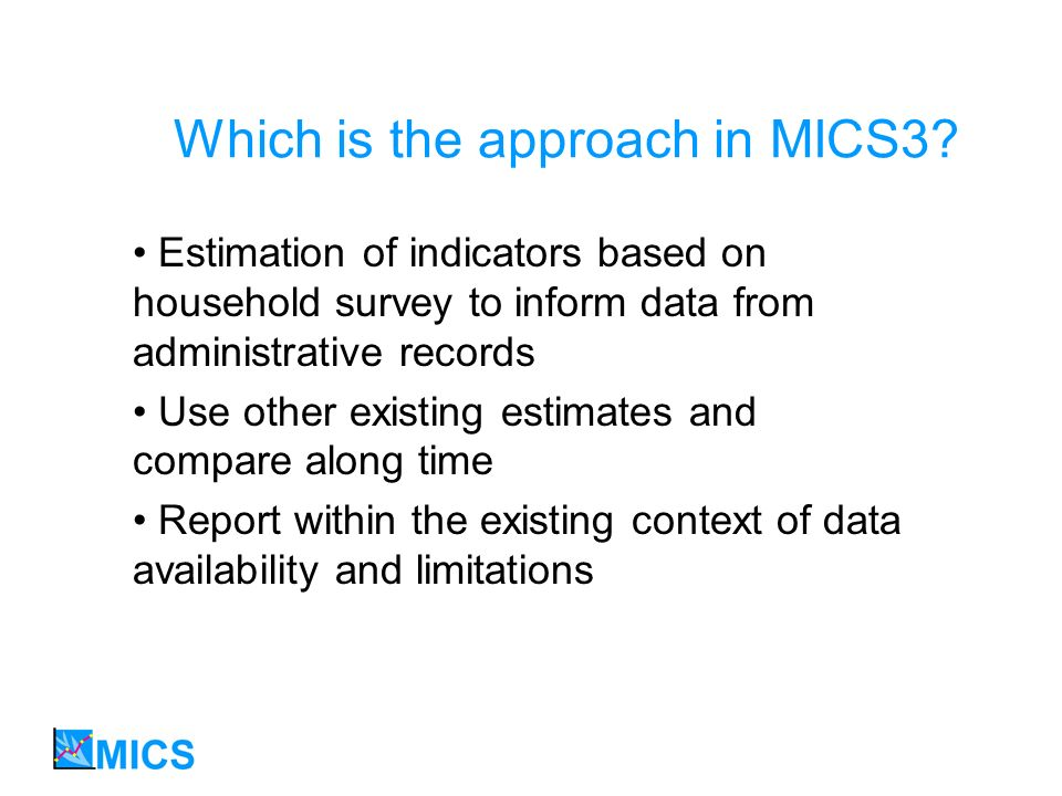 Which is the approach in MICS3? Estimation of indicators based on household survey to inform data from administrative records Use other existing estim